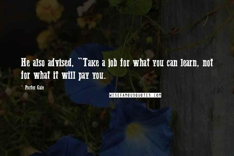 "Porter Gale quotes: He also advised, ""Take a job for what you can learn, not for what it will pay you."