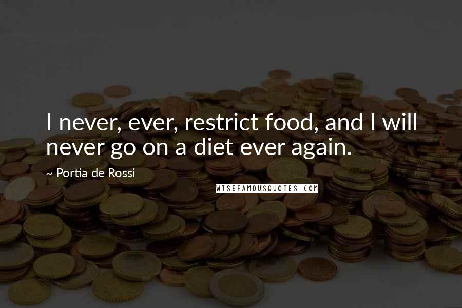 Portia De Rossi quotes: I never, ever, restrict food, and I will never go on a diet ever again.