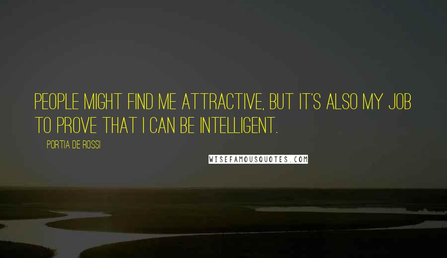 Portia De Rossi quotes: People might find me attractive, but it's also my job to prove that I can be intelligent.