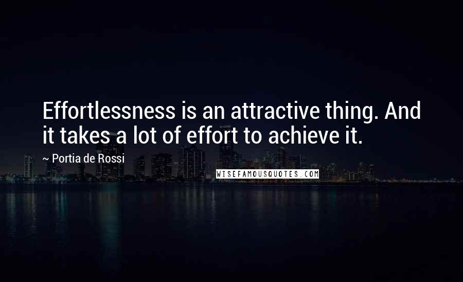 Portia De Rossi quotes: Effortlessness is an attractive thing. And it takes a lot of effort to achieve it.