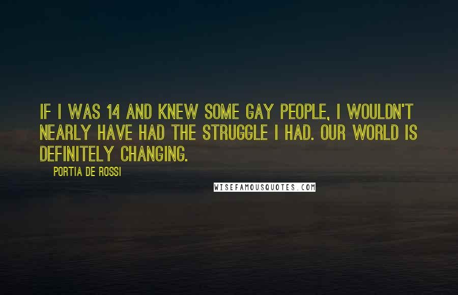 Portia De Rossi quotes: If I was 14 and knew some gay people, I wouldn't nearly have had the struggle I had. Our world is definitely changing.