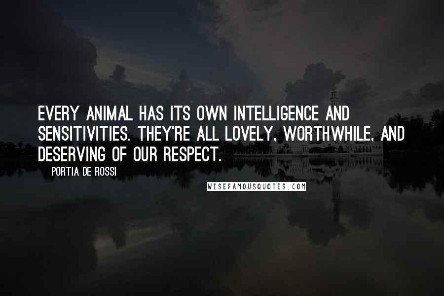 Portia De Rossi quotes: Every animal has its own intelligence and sensitivities. They're all lovely, worthwhile, and deserving of our respect.