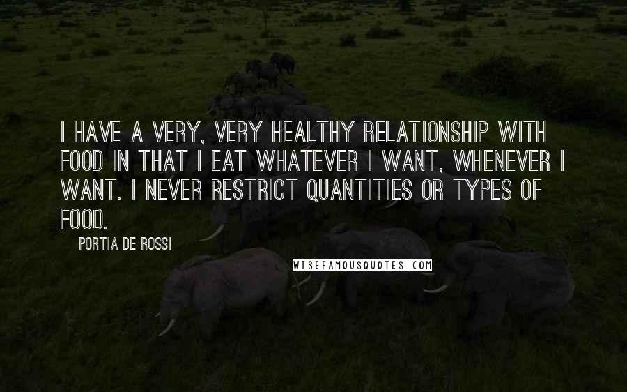 Portia De Rossi quotes: I have a very, very healthy relationship with food in that I eat whatever I want, whenever I want. I never restrict quantities or types of food.