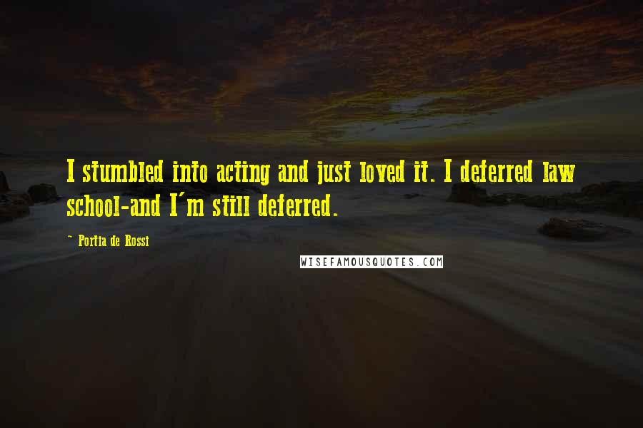 Portia De Rossi quotes: I stumbled into acting and just loved it. I deferred law school-and I'm still deferred.