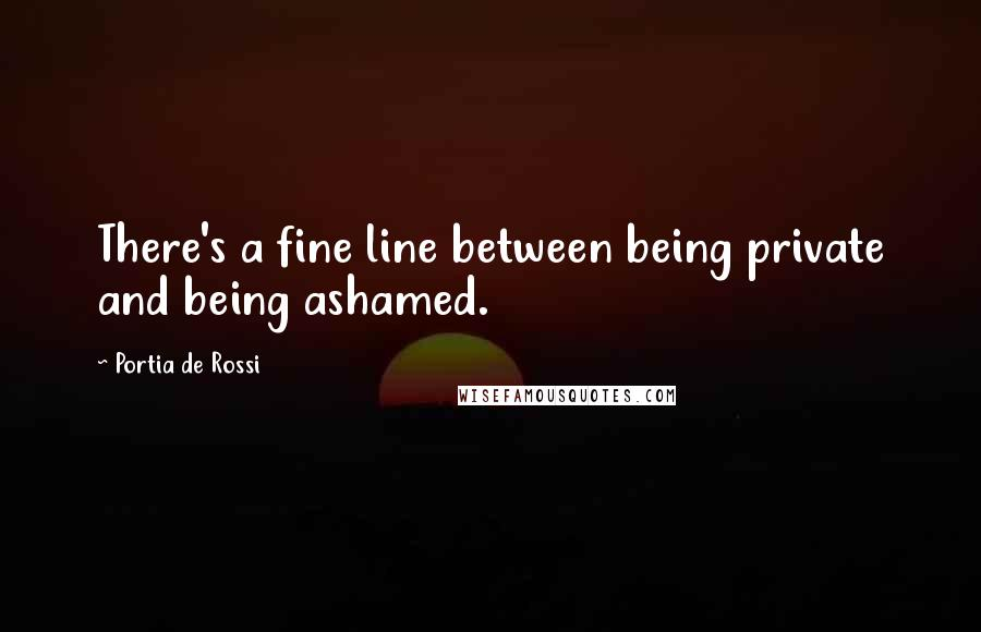 Portia De Rossi quotes: There's a fine line between being private and being ashamed.