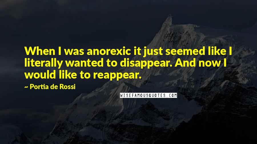 Portia De Rossi quotes: When I was anorexic it just seemed like I literally wanted to disappear. And now I would like to reappear.
