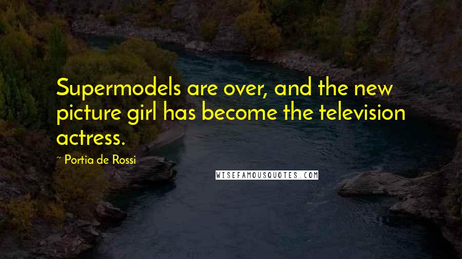 Portia De Rossi quotes: Supermodels are over, and the new picture girl has become the television actress.