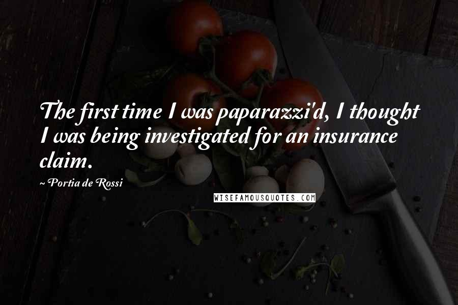 Portia De Rossi quotes: The first time I was paparazzi'd, I thought I was being investigated for an insurance claim.