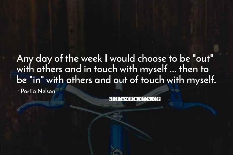 """Portia Nelson quotes: Any day of the week I would choose to be """"out"""" with others and in touch with myself ... then to be """"in"""" with others and out of touch with"""