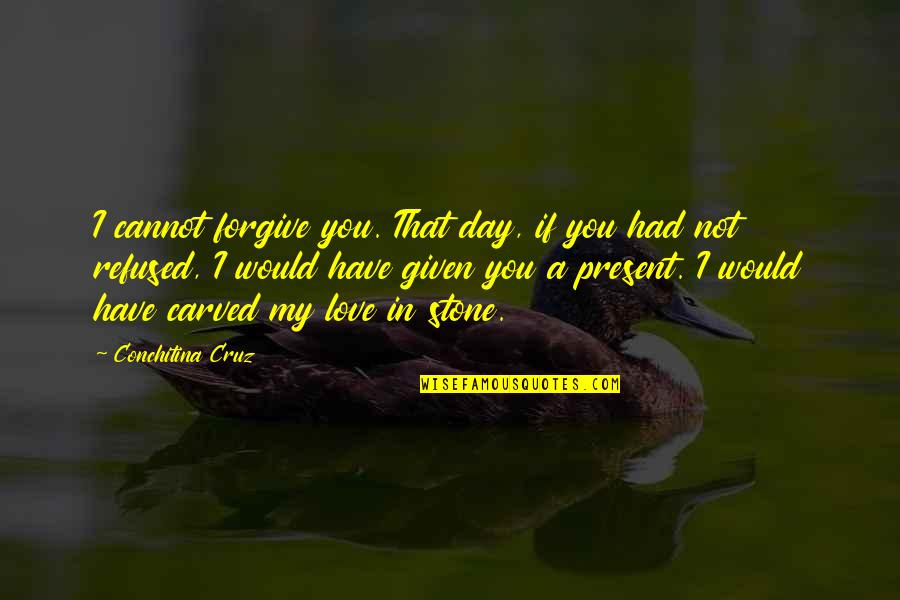 Positive Atomic Bomb Quotes By Conchitina Cruz: I cannot forgive you. That day, if you