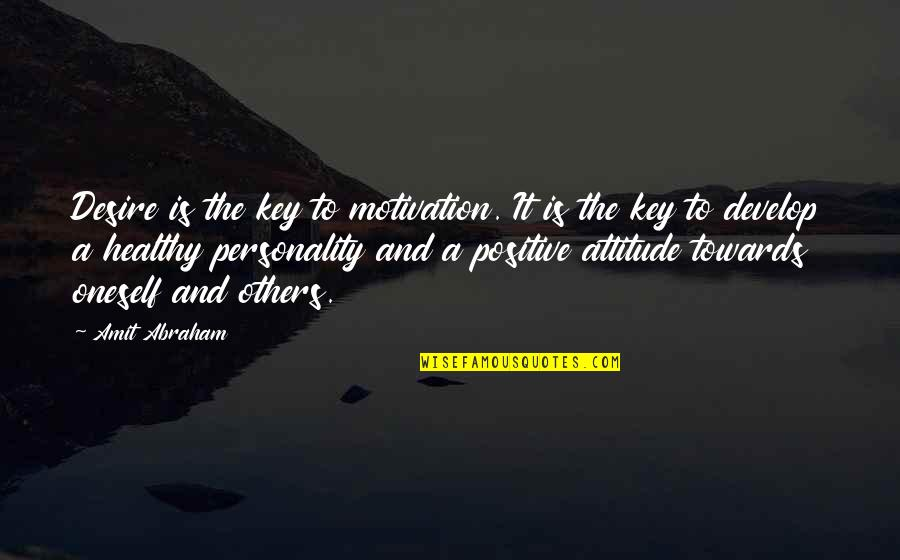 Positive Attitude Towards Others Quotes By Amit Abraham: Desire is the key to motivation. It is