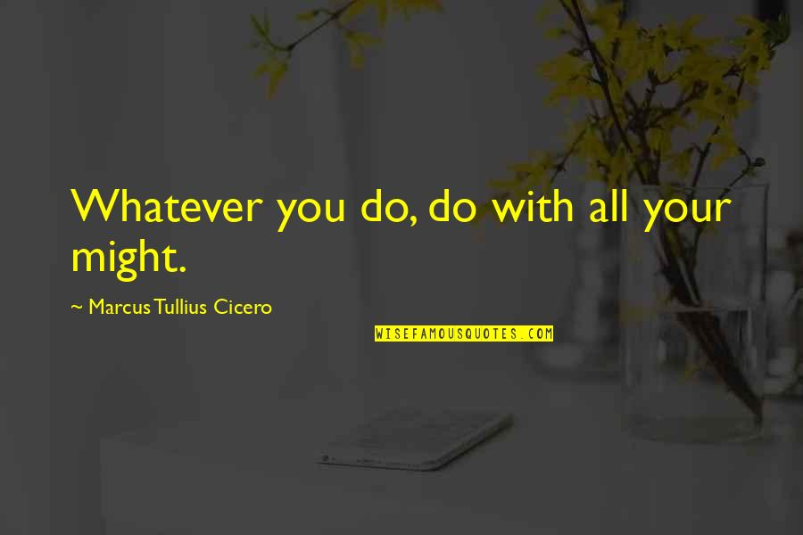 Positive Attitude Towards Others Quotes By Marcus Tullius Cicero: Whatever you do, do with all your might.