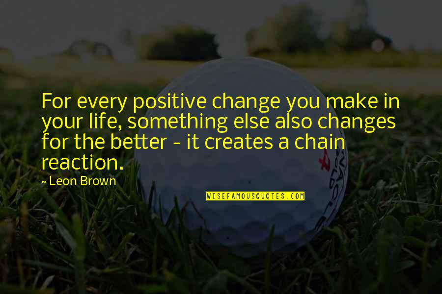 Positive Changes In Life Quotes By Leon Brown: For every positive change you make in your