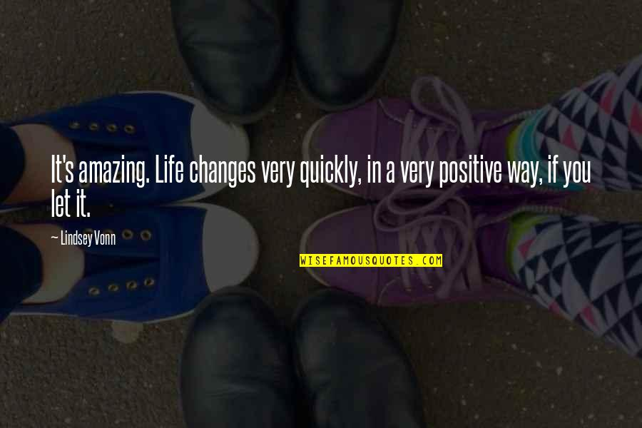Positive Changes In Life Quotes By Lindsey Vonn: It's amazing. Life changes very quickly, in a