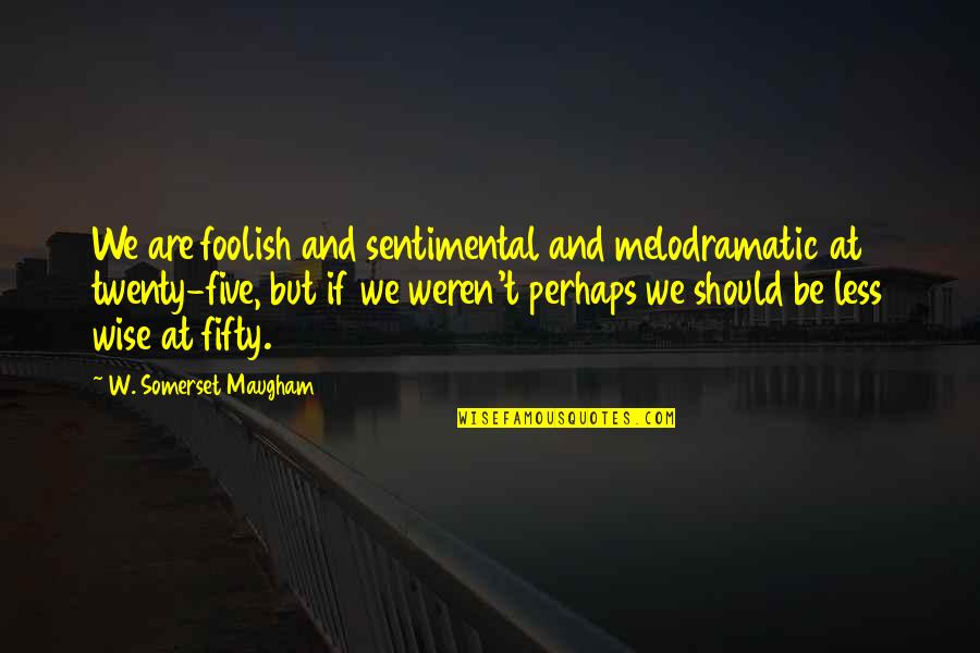 Positive Changes In Life Quotes By W. Somerset Maugham: We are foolish and sentimental and melodramatic at