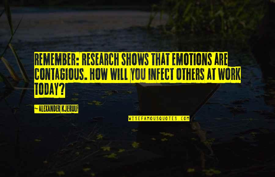 Positive Contagious Quotes By Alexander Kjerulf: Remember: Research shows that emotions are contagious. How