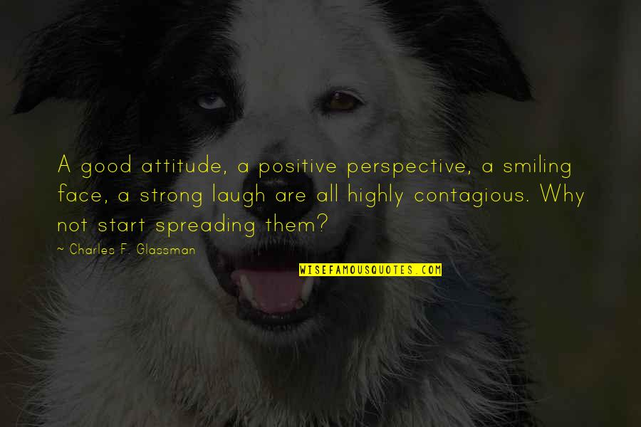 Positive Contagious Quotes By Charles F. Glassman: A good attitude, a positive perspective, a smiling