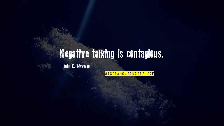 Positive Contagious Quotes By John C. Maxwell: Negative talking is contagious.