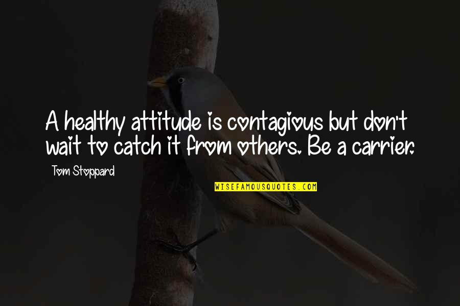 Positive Contagious Quotes By Tom Stoppard: A healthy attitude is contagious but don't wait