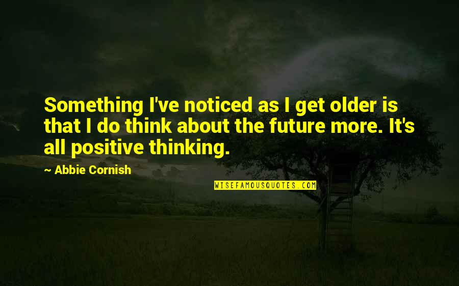 Positive Future Quotes By Abbie Cornish: Something I've noticed as I get older is