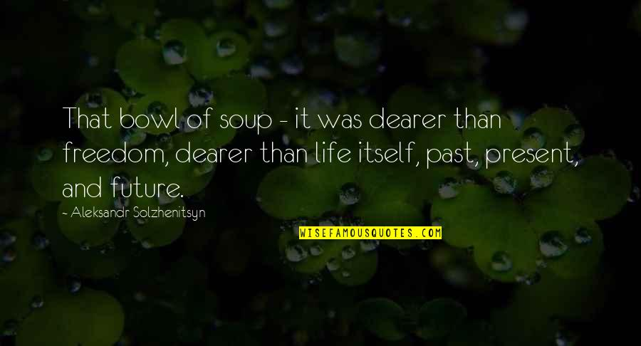 Positive Future Quotes By Aleksandr Solzhenitsyn: That bowl of soup - it was dearer