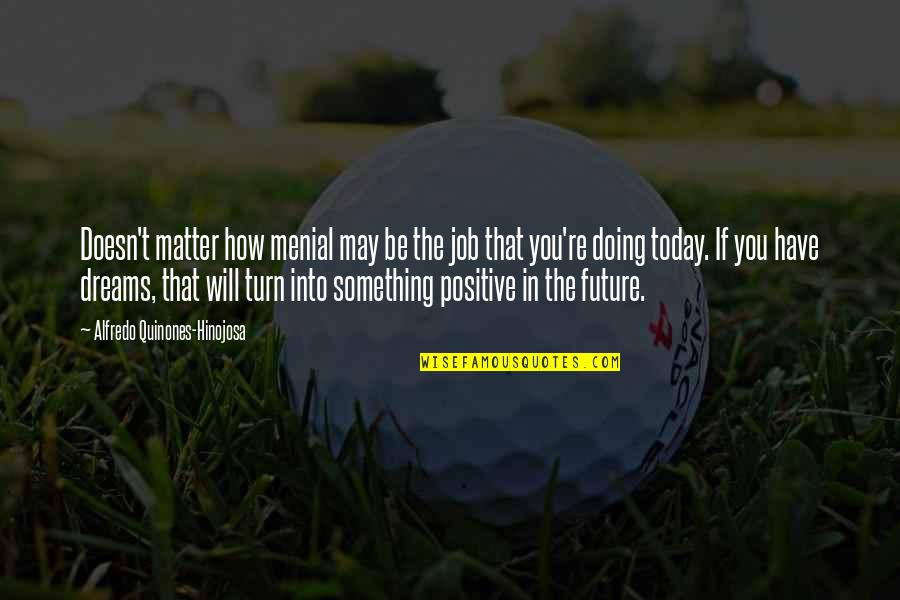 Positive Future Quotes By Alfredo Quinones-Hinojosa: Doesn't matter how menial may be the job