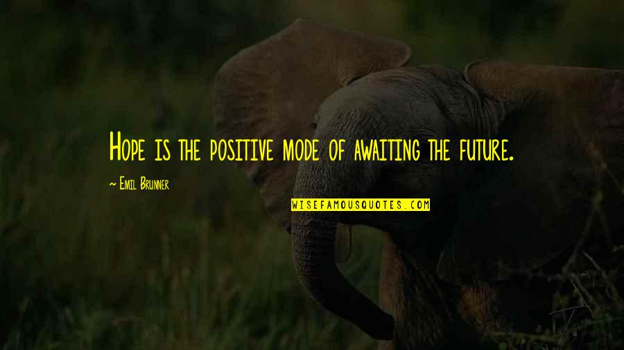 Positive Future Quotes By Emil Brunner: Hope is the positive mode of awaiting the