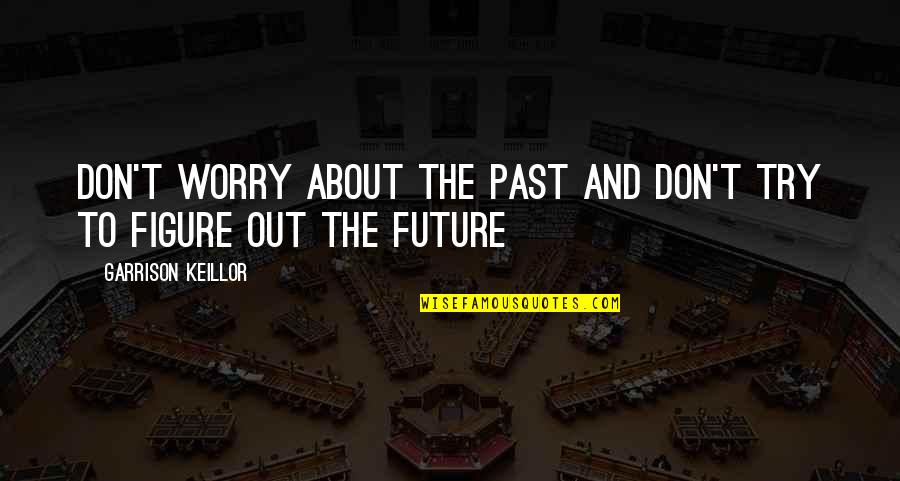 Positive Future Quotes By Garrison Keillor: Don't worry about the past and don't try