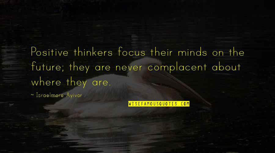 Positive Future Quotes By Israelmore Ayivor: Positive thinkers focus their minds on the future;