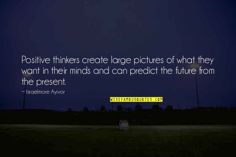 Positive Future Quotes By Israelmore Ayivor: Positive thinkers create large pictures of what they