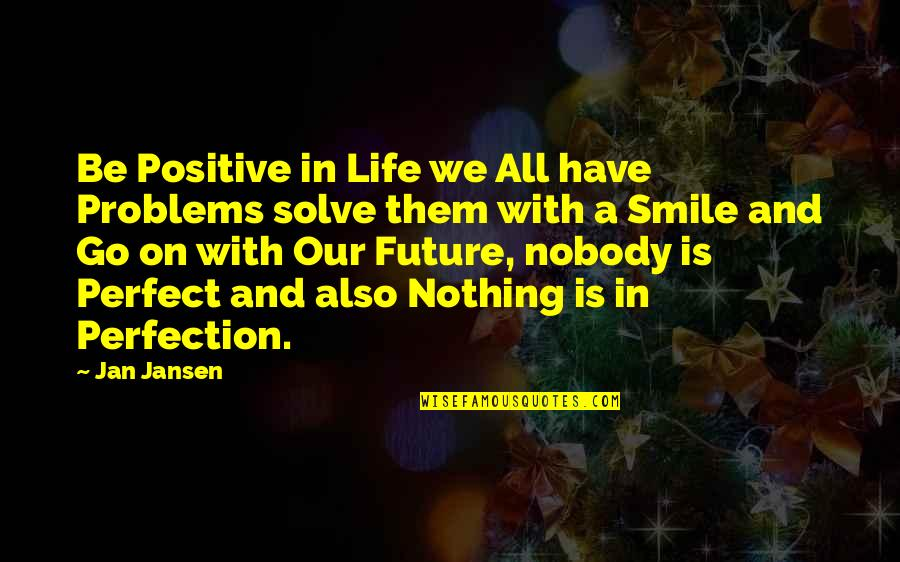 Positive Future Quotes By Jan Jansen: Be Positive in Life we All have Problems