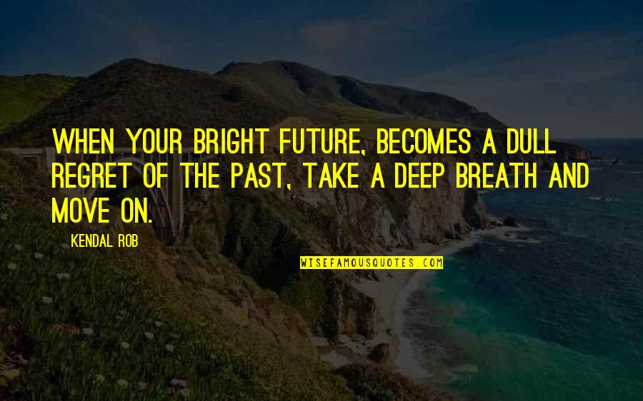 Positive Future Quotes By Kendal Rob: When your bright future, becomes a dull regret