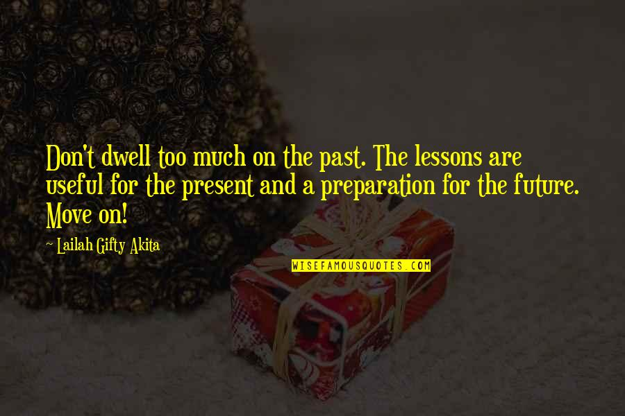 Positive Future Quotes By Lailah Gifty Akita: Don't dwell too much on the past. The