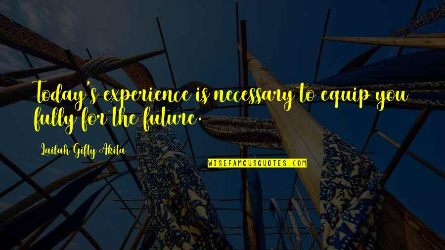 Positive Future Quotes By Lailah Gifty Akita: Today's experience is necessary to equip you fully