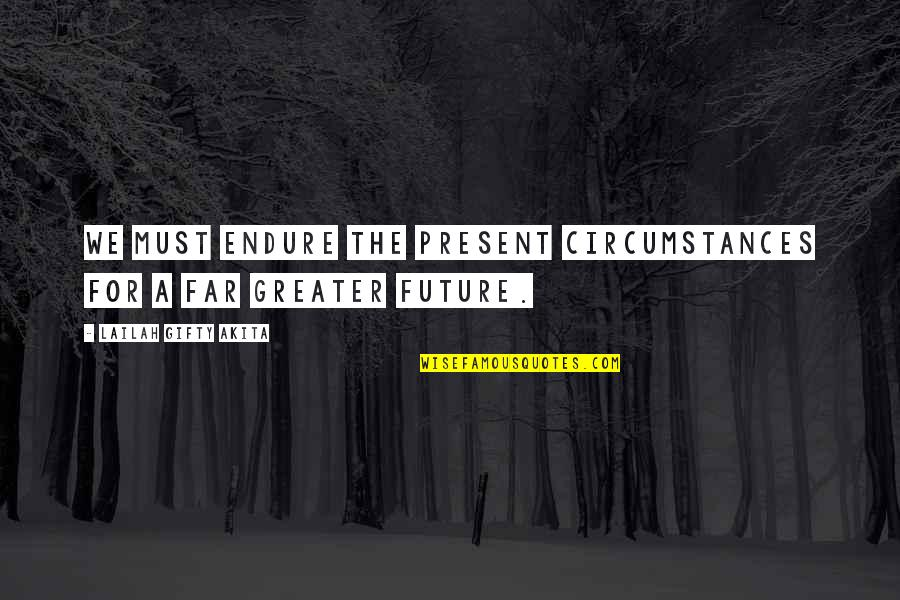 Positive Future Quotes By Lailah Gifty Akita: We must endure the present circumstances for a