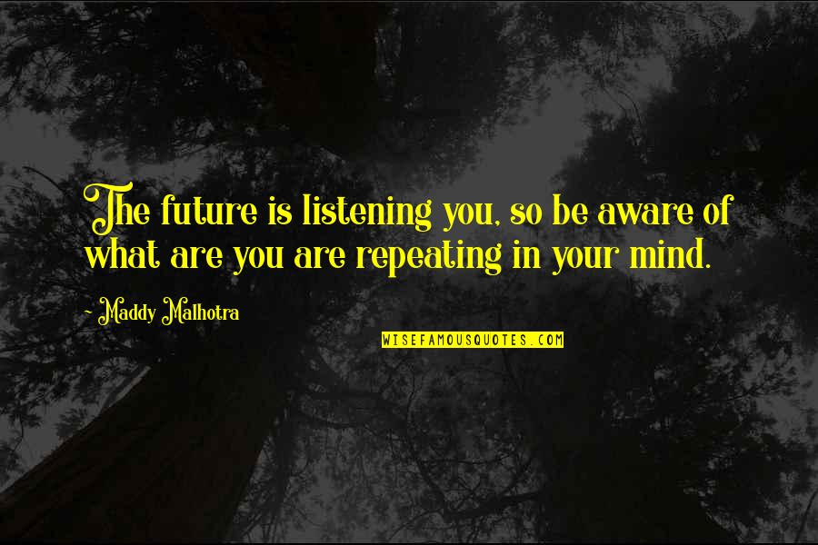 Positive Future Quotes By Maddy Malhotra: The future is listening you, so be aware