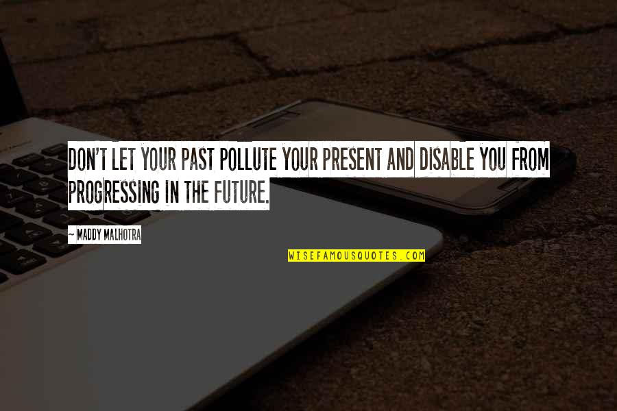 Positive Future Quotes By Maddy Malhotra: Don't let your past pollute your present and