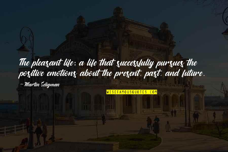 Positive Future Quotes By Martin Seligman: The pleasant life: a life that successfully pursues