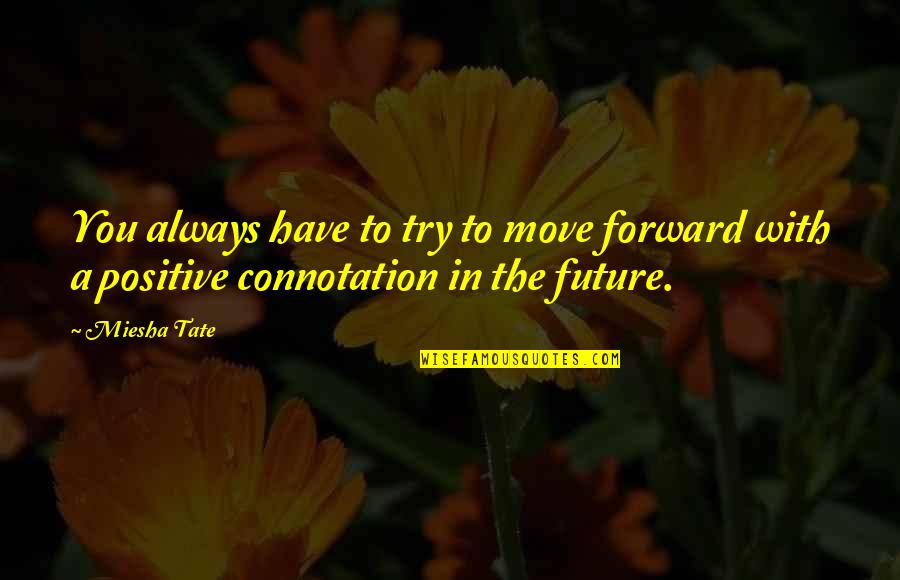 Positive Future Quotes By Miesha Tate: You always have to try to move forward