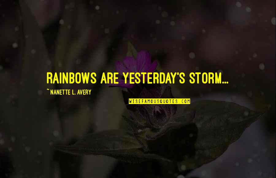 Positive Future Quotes By Nanette L. Avery: Rainbows are yesterday's storm...