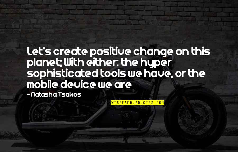 Positive Future Quotes By Natasha Tsakos: Let's create positive change on this planet; With