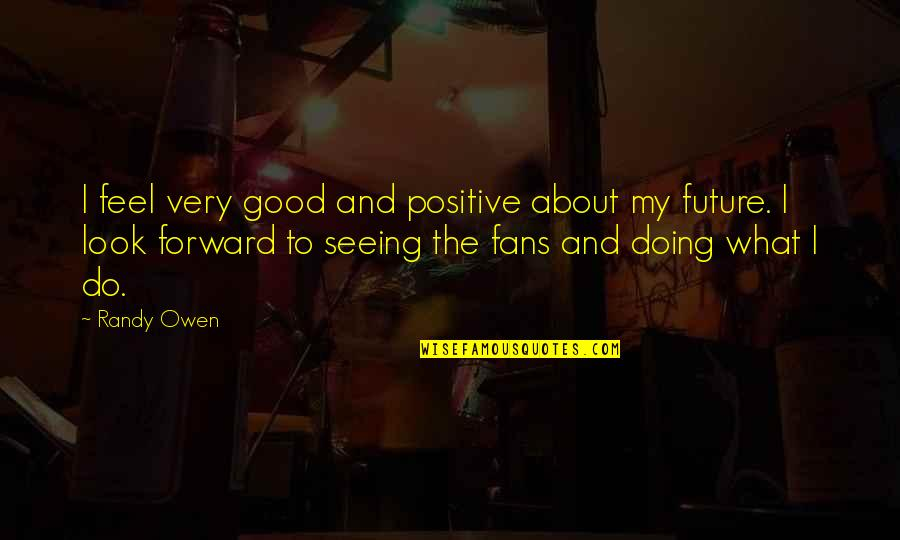 Positive Future Quotes By Randy Owen: I feel very good and positive about my