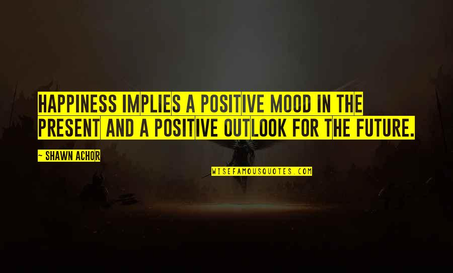Positive Future Quotes By Shawn Achor: Happiness implies a positive mood in the present