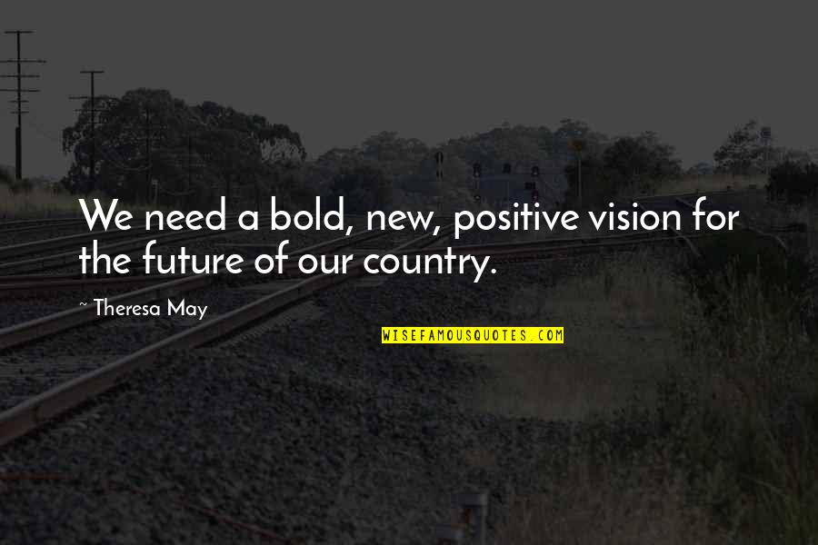 Positive Future Quotes By Theresa May: We need a bold, new, positive vision for