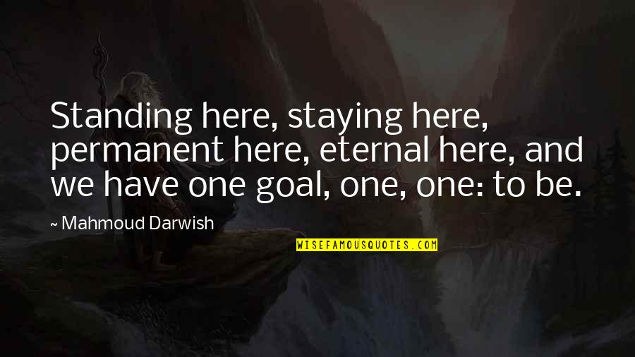Positive Intimidation Quotes By Mahmoud Darwish: Standing here, staying here, permanent here, eternal here,