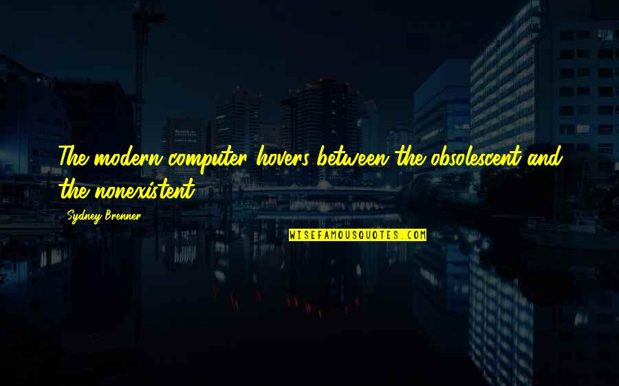 Positive Labour Quotes By Sydney Brenner: The modern computer hovers between the obsolescent and