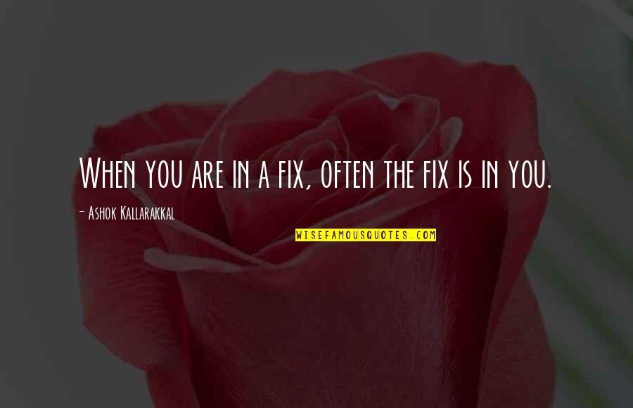 Positive Life Love Quotes By Ashok Kallarakkal: When you are in a fix, often the