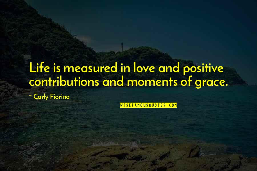 Positive Life Love Quotes By Carly Fiorina: Life is measured in love and positive contributions