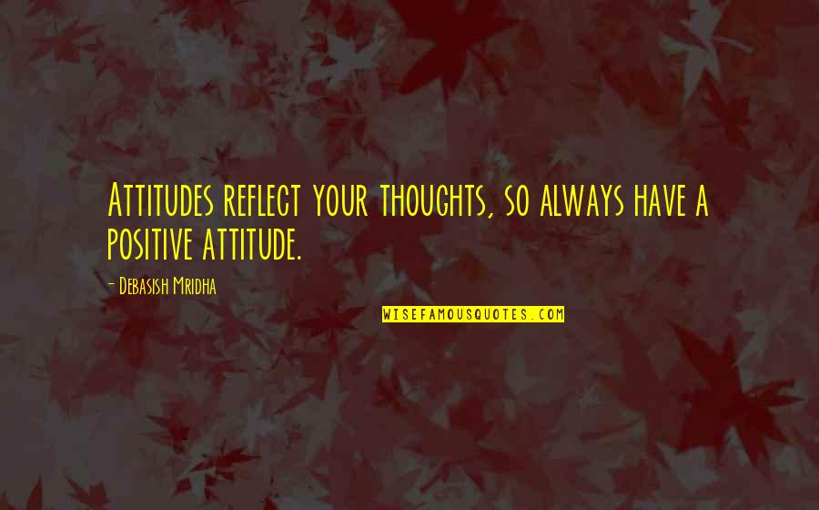 Positive Life Love Quotes By Debasish Mridha: Attitudes reflect your thoughts, so always have a