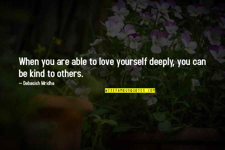 Positive Life Love Quotes By Debasish Mridha: When you are able to love yourself deeply,